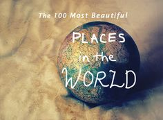 The 100 most beautiful places in the world... Ticked off 27 so far - still a long way to go!