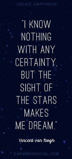 i know nothing with any certainty, but the sight of stars makes me dream - van gogh