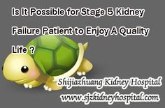 Is it possible for stage 5 kidney failure patient to enjoy a quality life ? To be frankly, most of the patients with stage 5 will face dialysis or renal transplant, both of them can help them live better but meanwhile they also will bring some side-effect, so either of them can not ensure the kidney disease patient to enjoy a quality life.