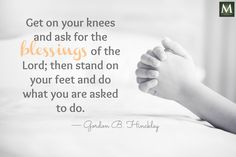 """""""Get on your knees and ask for the blessings of the Lord; then stand on your feet and do what you are asked to do."""" — Gordon B. Hinckley 