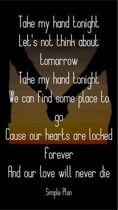 Take my hand tonight Let's not think about tomorrow Take my hand tonight We can find some place to go Cause our hearts are locked forever And our love will never die