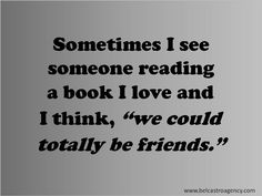 "Sometimes I see someone reading a book I love and I think, ""we could totally be friends."""