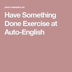 Have Something Done Exercise at Auto-English