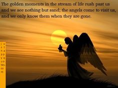 The Golden Moments In The Stream Of Life Rush Past Us And We See Nothing But Sand, The Angels Come To Visit Us, And We Only Know Them When They Are Gone. ~ Angels Quotes