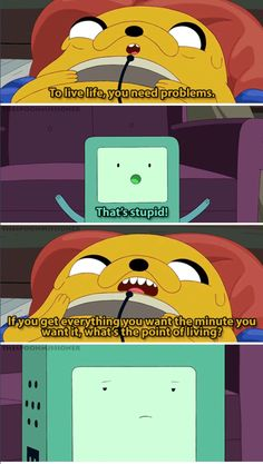 To live life, you need problems. If you get everything you want the minute you want it, what's the point of living? - Jake the Dog