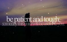 be patient and tough - someday this pain will be useful...
