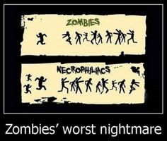 zombies worst nightmare.....that's funny as hell
