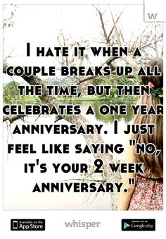 """I hate it when a couple breaks up all the time, but then celebrates a one year anniversary. I just feel like saying """"no, it's your 2 week anniversary."""""""
