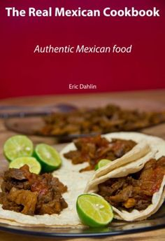 The Real Mexican Cookbook: Your Guide to cooking real authentic Mexican food! by Eric Dahlin, http://www.amazon.com/gp/product/B009BZPWJO/ref=cm_sw_r_pi_alp_kHvwqb0V17XWC