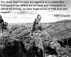 We Abuse Land Because We Regard It As A Commodity Belonging To Us. When We See Land As A Community To Which We Belong, We May Begin To Use It With Love And Respect ~Aldo Leopold // this man was pretty great. Aldo Leopold Quotes, Affirmations, Love And Respect, Nature Quotes, Akita, Change The World, Mother Earth, Mother Nature, Terra