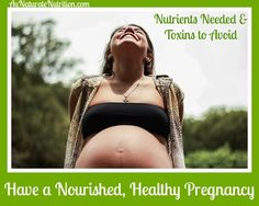 How to Have a Nourished, Holistic Pregnancy (part 2 of 2): The specific nutrients that are vital to a healthy pregnancy and the importance of avoiding harmful toxic substances. By Jenny at www.AuNaturaleNutrition.com