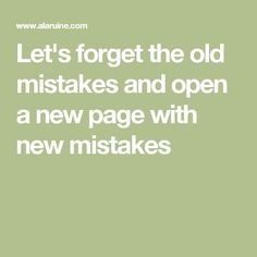 Let's forget the old mistakes and open a new page with new mistakes