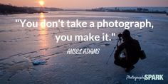 You don't take a photograph, you make it.  See the 23 most famous and inspirational quotes at http://photographyspark.com.