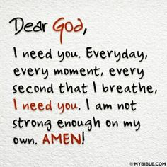 Dear God, I need you. Everyday, every moment, every second that I breathe, I need you. I am not strong enough on my own. ~ God is Heart Quotes About God, Inspiring Quotes About Life, Quotes To Live By, Inspirational Quotes, Inspire Quotes, Uplifting Quotes, Positive Quotes, Motivational Quotes, Religious Quotes