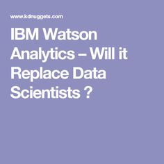 IBM Watson Analytics – Will it Replace Data Scientists ? Ibm, Scientists