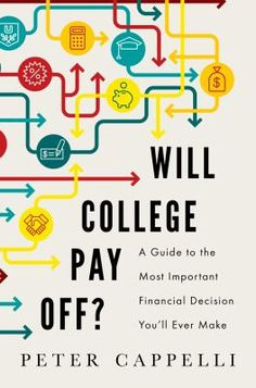 Will college pay off? : a guide to the most important financial decision you will ever make / Peter Cappelli.