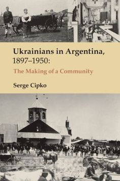Ukrainians in Argentina, 1897-1950 : the making of a community / Serge Cipko. -- Edmonton ;  Toronto :  Canadian Institute of Ukrainian Studies Press :  in association with Shevchenko Scientific Society of Canada,  2011.