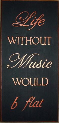 """Life without music would b flat."""