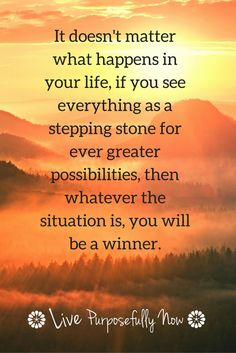 Look at each experience in life, those you see as good or those you see as bad, as stepping stones for a stronger, wiser YOU.