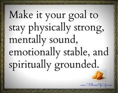 Make it your goal to stay physically strong, mentally sound, emotionally stable, and spiritually grounded.
