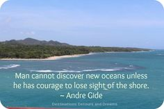 Man cannot discover new oceans unless he has courage to lost sight of the shore.