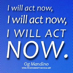 Daily Positive Affirmation for action - I will act now by Og Mandino Daily Positive Affirmations, Make It Rain, Negative Self Talk, Live Happy, Positive Messages, Mindfulness Quotes, Inspirational Message, Success Quotes, Self Help