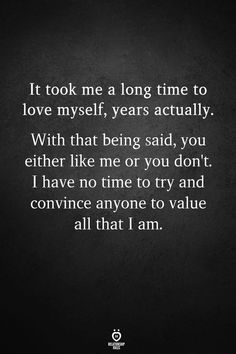 It took me a long time to love myself, years actually. With that being said, you either like me or you don't. I have no time to try and convince anyone to value all that I am. I Am Quotes, Worth Quotes, Daily Quotes, True Quotes, Quotes To Live By, Motivational Quotes, Inspirational Quotes, Qoutes, I Love Myself Quotes