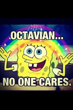 poor Octavian... <---- POOR OCTAVIAN?!?!?!?<------ repining because of this person right here... <<< POOR FREAKING OCTAVIAN---WHAT IS IT LIKE IN YOUR FUNNY LITTLE BRAIN!!!???<----no one should feel bad for Princess Octavian<---- Why did you not finish the Sherlock reference? --- SHERLOCK INVADED THIS POST. LOVE IT!