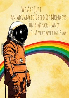 Apes to be exact. An advanced breed of apes on a minor planet with an average star in a mediocre galaxy.