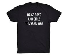 Our Raise Boys and Girls the Same Way Tee is printed on a white tee that will go perfect with any outfit! You can find a white tee version here: