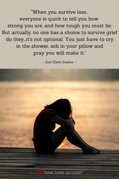 "SO well put...this miscarriage quote from Zoe Clark-Coates expresses her feelings about surviving loss after her miscarriage - ""no one has a choice to survive grief do they -it's not optional. You just have to cry in the shower,sob in your pillow and pray you will make it."""