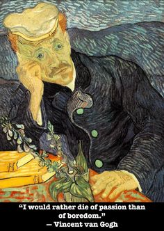 """I would rather die of passion that of boredom."""" -Vincent van Gogh"""