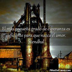 El más pequeño grado de esperanza es suficiente para que nazca el amor. -Stendhal