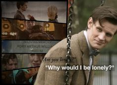 """Will I ever see you again?"" ""You can't."" -Rose Tyler  ""No, no please don't!"" -Donna Noble  *blinks* -Rory Williams  ""Come along Pond. Please!"" ""Raggedy man, goodbye.""  -Amy Pond  ""And she wasted years pining after him–years of her life, 'cause while he was around, she never looked at anyone else. And I told her, I always said to her, time and time again, I said, 'Get out.' So this is me, getting out.""  –Martha Jones"