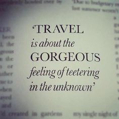 """Travel is about the GORGEOUS feeling of teetering in the unknown."" - Tony Bourdain, Oh, how I love thee..."
