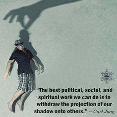 """""""The best political, social, and spiritual work we can do is to withdraw the projection of our shadow onto others."""" ~ Carl Jung"""
