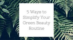 5 Ways to Simplify Your Green Beauty Routine