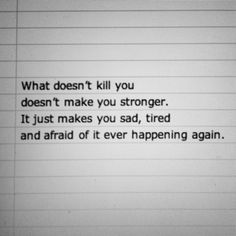 what doesn't kill you doesn't make you stronger. it just makes you sad, tired and afraid of it ever happening again