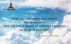 """""""When you are Happy & Playful, Ego disappears, your life has a supply of unlimited happiness so let go of your ego""""  - Acharya Anoop"""