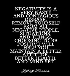 Negativity is a very nasty and contagious disease. Remove yourself from all negative people, situations, and things. Choosing to be positive will help you maintain a better attitude, better health, and mind set.~Jefroy Hanson