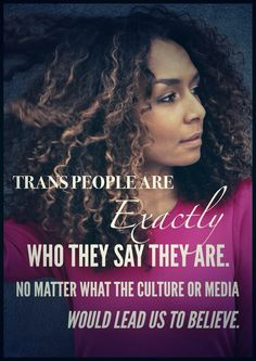 """""""Trans people are exactly who they say they are. No matter what the culture or media would lead us to believe.""""  [follow this link to find a short video featuring the testimony transgender people and their families: http://www.thesociologicalcinema.com/1/post/2012/07/transforming-family-when-pregnant-woman.html]"""