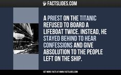 A priest on the Titanic refused to board a lifeboat twice. Instead, he stayed behind to hear confessions and give absolution to the people left on the ship.