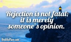 Quote: Rejection is not fatal; it is merely someone's opinion.   www.HealthyPlace.com