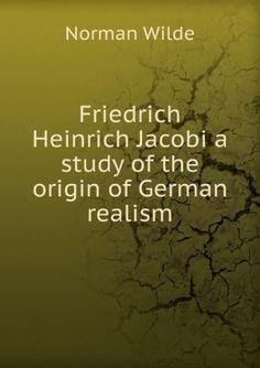 Friedrich Heinrich Jacobi;: A study of the origin of German realism; ([Columbia university] contributions to philosophy, psychology and education) by Norman Wilde