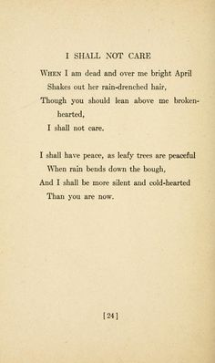 I Shall Not Care by Sara Teasdale. Love Songs, 1917 --------- And I shall be more silent and cold hearted Than you are now. Poetry Poem, Writing Poetry, Poem Quotes, Words Quotes, Qoutes, Pretty Words, Cool Words, Dark Poetry, Beautiful Poetry