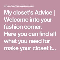 My closet's Advice | Welcome into your fashion corner. Here you can find all what you need for make your closet the most beautiful place to be and where you can find all the advices to make your health, wellness and make up better