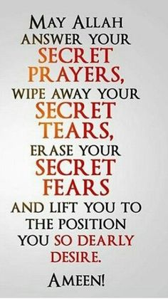 """""""May Allah Subhanahu wa Ta'ala answer your secret prayers, wipe away your secret tears, erase your secret fears, and lift you to the position you so dearly desire. Islamic Qoutes, Islamic Inspirational Quotes, Muslim Quotes, Religious Quotes, Hijab Quotes, Islamic Prayer, Islamic Teachings, Islamic Dua, Arabic Quotes"""