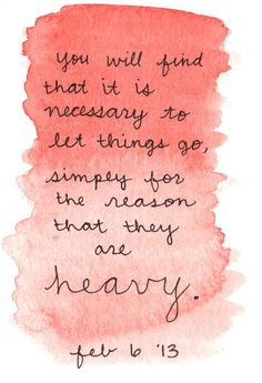 """You will find that it is necessary to let things go, simply for the reason that they are heavy."""