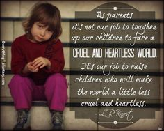 """""""As parents it's not our job to toughen up our children to face a cruel and heartless world. It's our job to raise children who will make the world a little less cruel and heartless."""" .--L.R. Knost"""