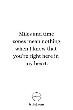 Miles and time zones mean nothing when I know that you're right here in my heart. : Miles and time zones mean nothing when I know that you're right here in my heart. Long Distance Love Quotes, Long Distance Relationship Quotes, Quotes About Love And Relationships, Bible Verses Quotes, Sad Quotes, Best Quotes, I Miss You Quotes For Him, Missing My Love, Twin Flame Love